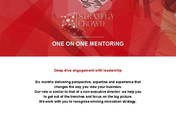 ONE ON ONE MENTORING Deep dive engagement with leadership Six months delivering perspective, expertise