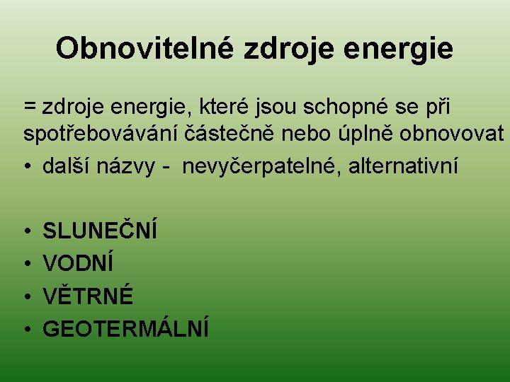 Obnovitelné zdroje energie = zdroje energie, které jsou schopné se při spotřebovávání částečně nebo