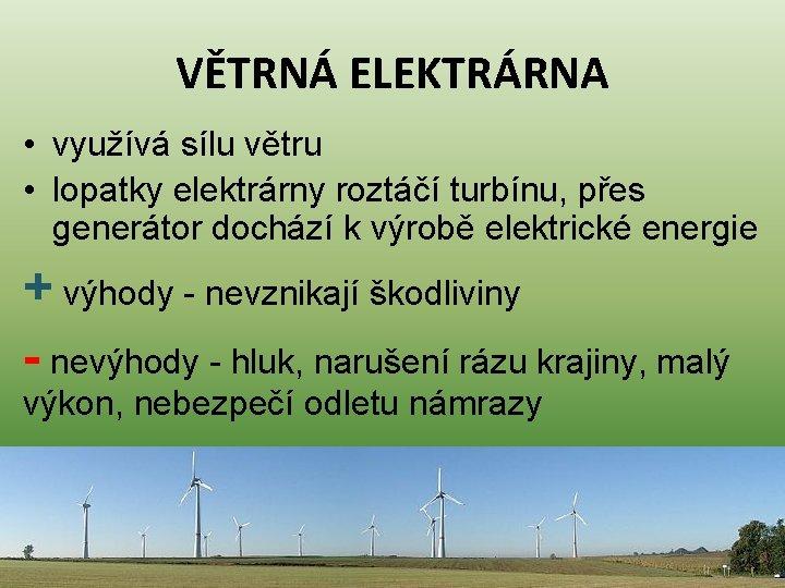 VĚTRNÁ ELEKTRÁRNA • využívá sílu větru • lopatky elektrárny roztáčí turbínu, přes generátor dochází