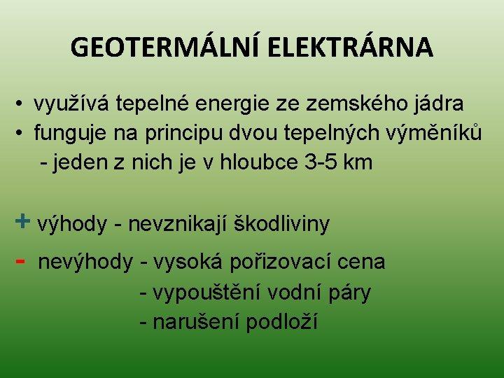 GEOTERMÁLNÍ ELEKTRÁRNA • využívá tepelné energie ze zemského jádra • funguje na principu dvou