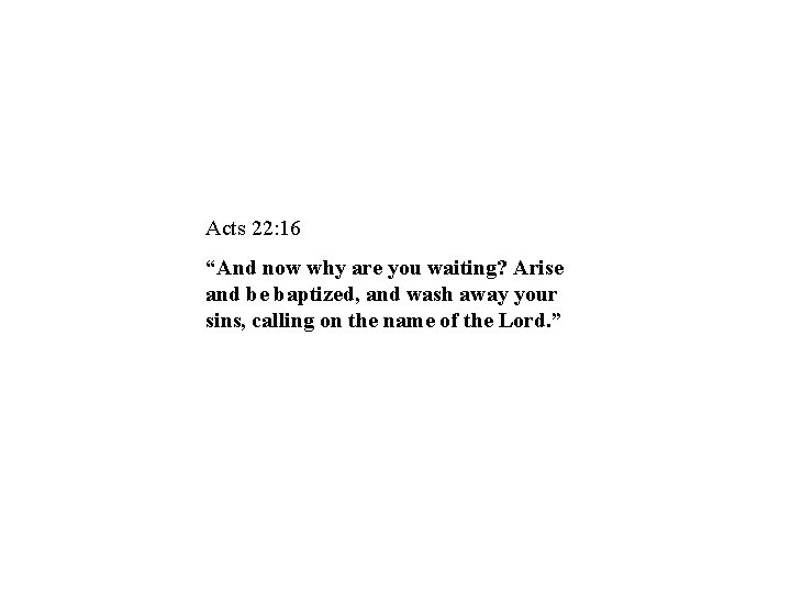 """Acts 22: 16 """"And now why are you waiting? Arise and be baptized, and"""