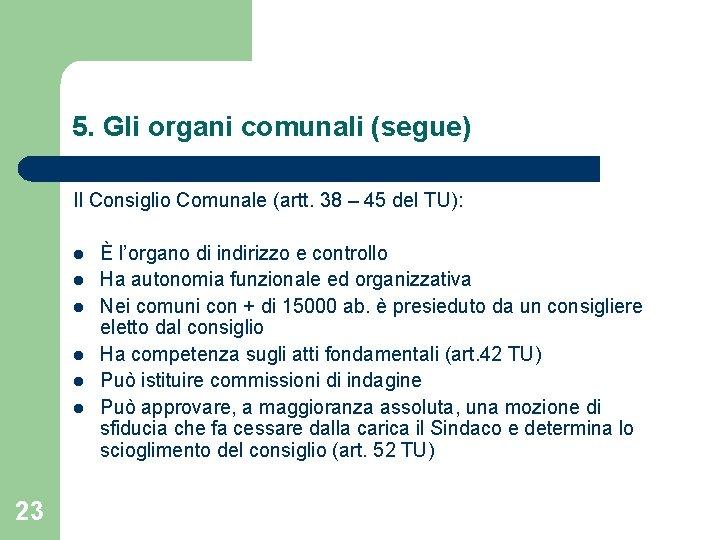 5. Gli organi comunali (segue) Il Consiglio Comunale (artt. 38 – 45 del TU):
