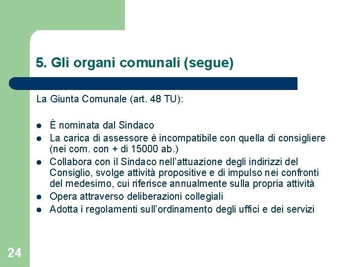 5. Gli organi comunali (segue) La Giunta Comunale (art. 48 TU): l l l
