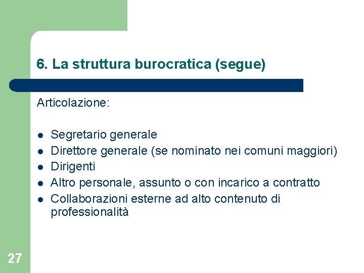 6. La struttura burocratica (segue) Articolazione: l l l 27 Segretario generale Direttore generale