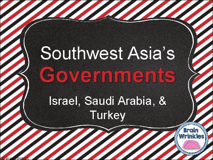 Southwest Asia's Governments Israel, Saudi Arabia, & Turkey © Brain Wrinkles