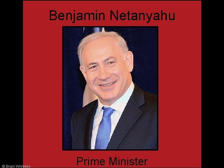 Benjamin Netanyahu © Brain Wrinkles Prime Minister