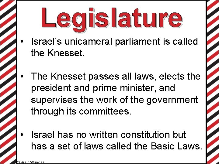 Legislature • Israel's unicameral parliament is called the Knesset. • The Knesset passes all