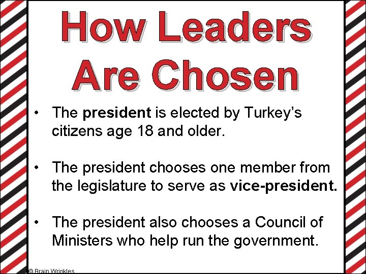 How Leaders Are Chosen • The president is elected by Turkey's citizens age 18