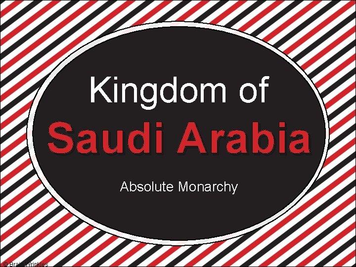 Kingdom of Saudi Arabia Absolute Monarchy © Brain Wrinkles