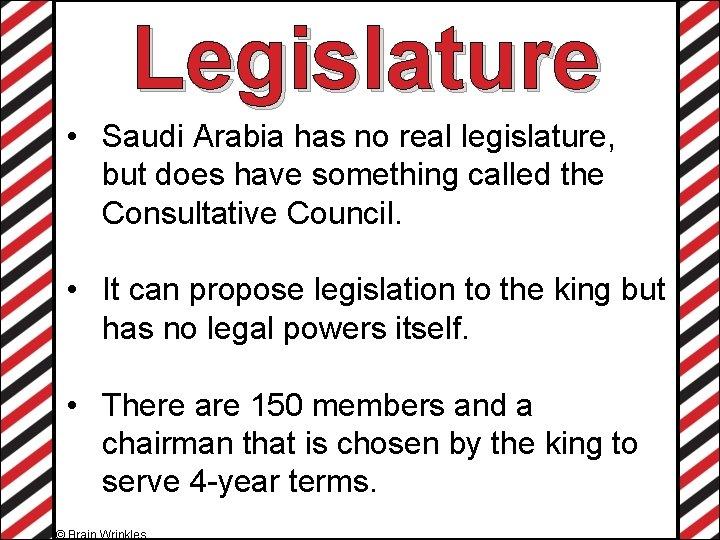 Legislature • Saudi Arabia has no real legislature, but does have something called the