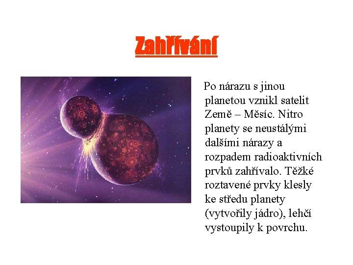 Zahřívání Po nárazu s jinou planetou vznikl satelit Země – Měsíc. Nitro planety se