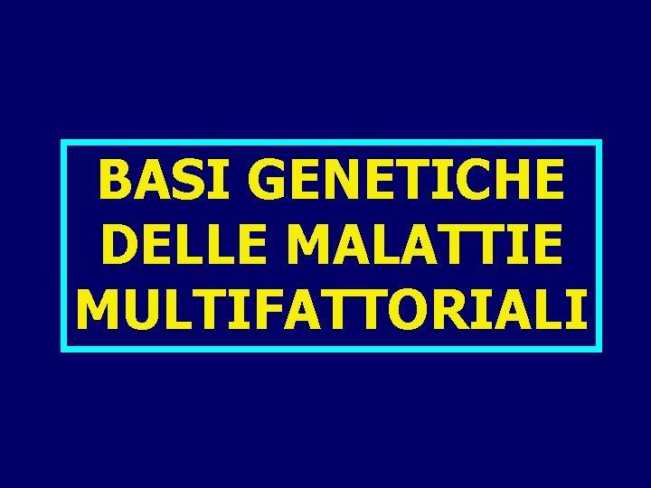 BASI GENETICHE DELLE MALATTIE MULTIFATTORIALI