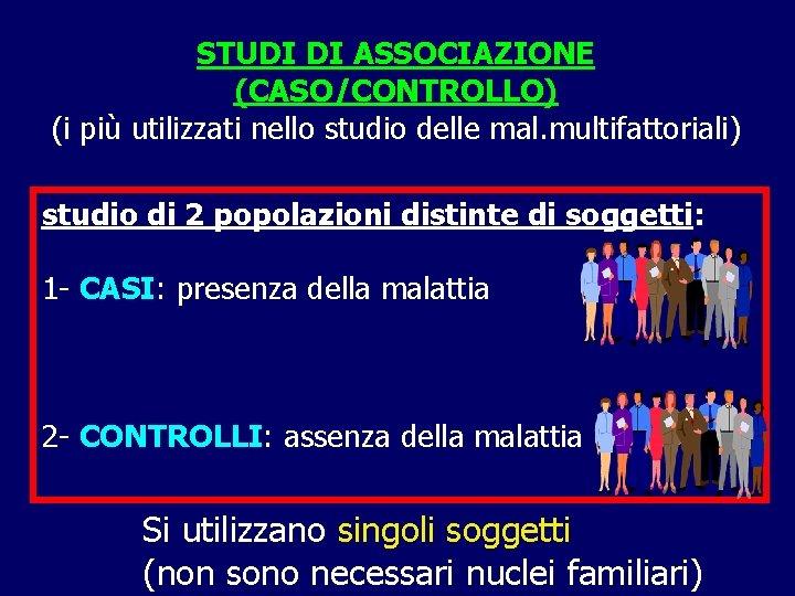 STUDI DI ASSOCIAZIONE (CASO/CONTROLLO) (i più utilizzati nello studio delle mal. multifattoriali) studio di