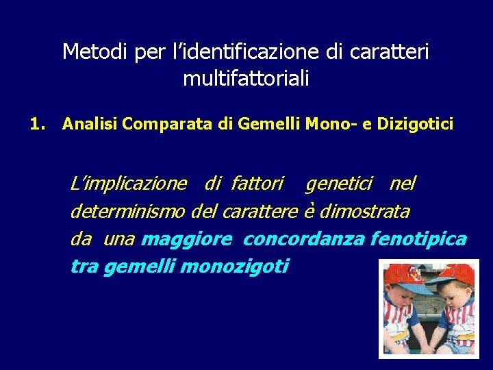 Metodi per l'identificazione di caratteri multifattoriali 1. Analisi Comparata di Gemelli Mono- e Dizigotici