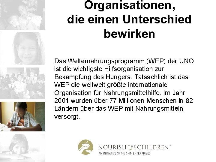 Organisationen, die einen Unterschied bewirken Das Welternährungsprogramm (WEP) der UNO ist die wichtigste Hilfsorganisation