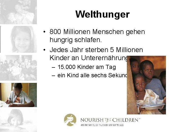 Welthunger • 800 Millionen Menschen gehen hungrig schlafen. • Jedes Jahr sterben 5 Millionen