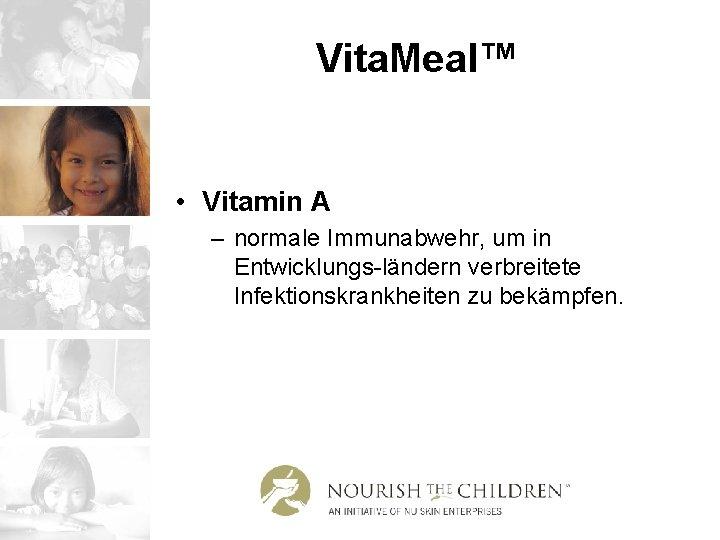 Vita. Meal™ • Vitamin A – normale Immunabwehr, um in Entwicklungs-ländern verbreitete Infektionskrankheiten zu