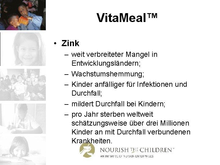 Vita. Meal™ • Zink – weit verbreiteter Mangel in Entwicklungsländern; – Wachstumshemmung; – Kinder