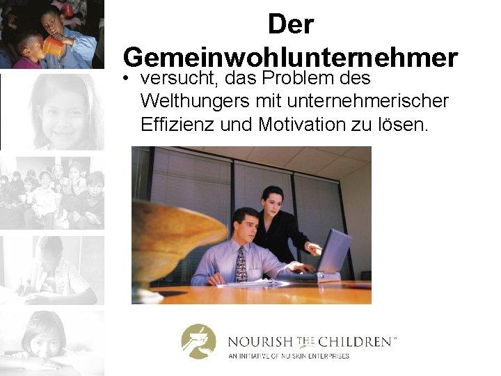 Der Gemeinwohlunternehmer • versucht, das Problem des Welthungers mit unternehmerischer Effizienz und Motivation zu