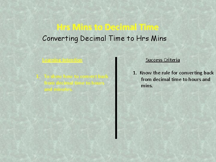 Hrs Mins to Decimal Time Converting Decimal Time to Hrs Mins Learning Intention 1.