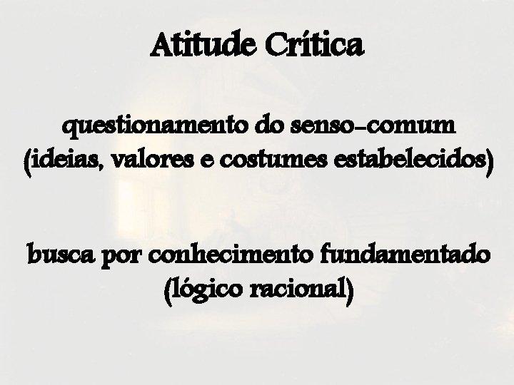 Atitude Crítica questionamento do senso-comum (ideias, valores e costumes estabelecidos) busca por conhecimento fundamentado