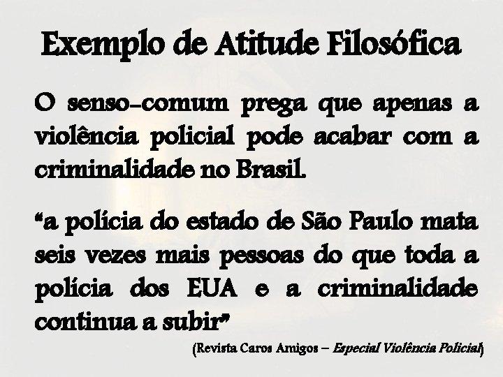 Exemplo de Atitude Filosófica O senso-comum prega que apenas a violência policial pode acabar