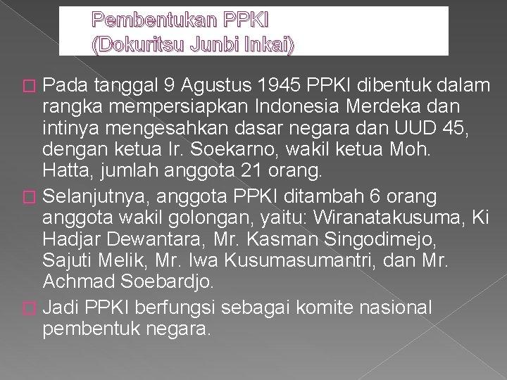 Pembentukan PPKI (Dokuritsu Junbi Inkai) Pada tanggal 9 Agustus 1945 PPKI dibentuk dalam rangka