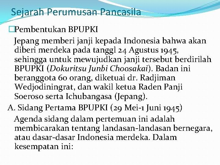 Sejarah Perumusan Pancasila �Pembentukan BPUPKI Jepang memberi janji kepada Indonesia bahwa akan diberi merdeka