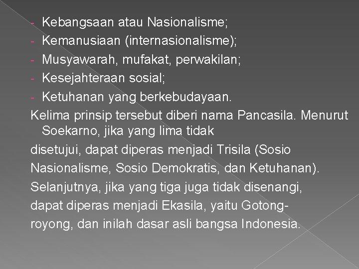 - Kebangsaan atau Nasionalisme; - Kemanusiaan (internasionalisme); - Musyawarah, mufakat, perwakilan; - Kesejahteraan sosial;