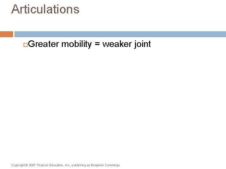 Articulations Greater mobility = weaker joint Copyright © 2007 Pearson Education, Inc. , publishing