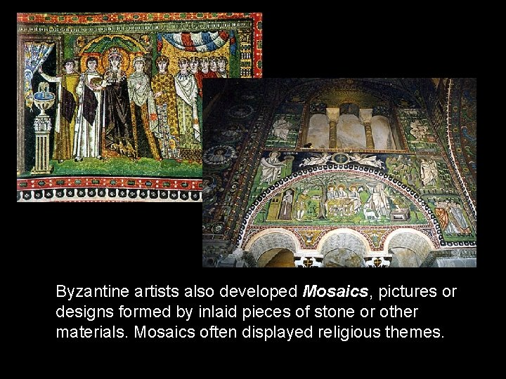Byzantine artists also developed Mosaics, pictures or designs formed by inlaid pieces of stone