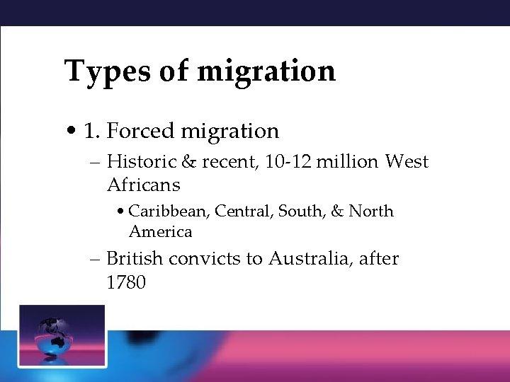 Types of migration • 1. Forced migration – Historic & recent, 10 -12 million