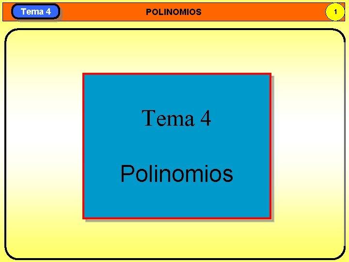 Tema 4 POLINOMIOS Tema 4 Polinomios 1