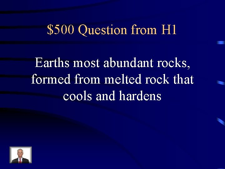 $500 Question from H 1 Earths most abundant rocks, formed from melted rock that