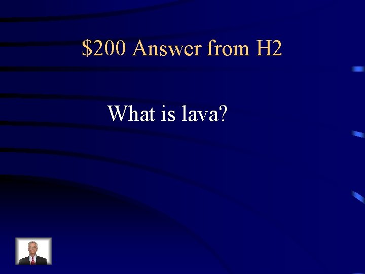 $200 Answer from H 2 What is lava?