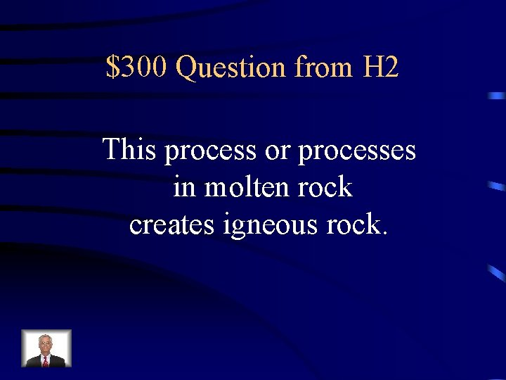 $300 Question from H 2 This process or processes in molten rock creates igneous