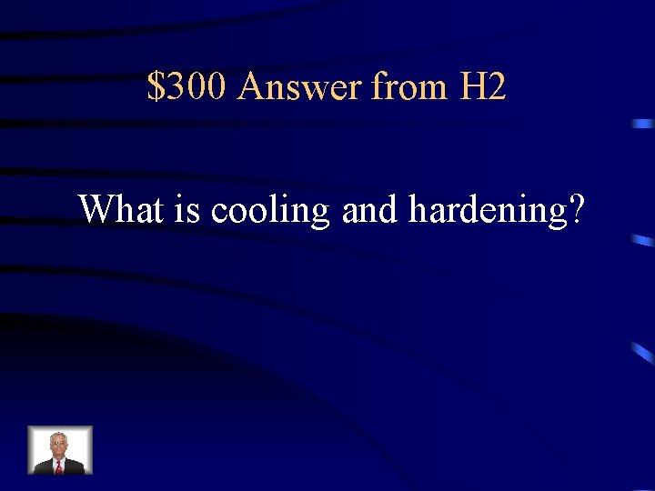 $300 Answer from H 2 What is cooling and hardening?