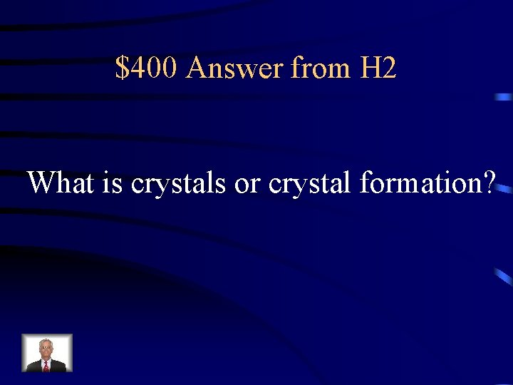 $400 Answer from H 2 What is crystals or crystal formation?