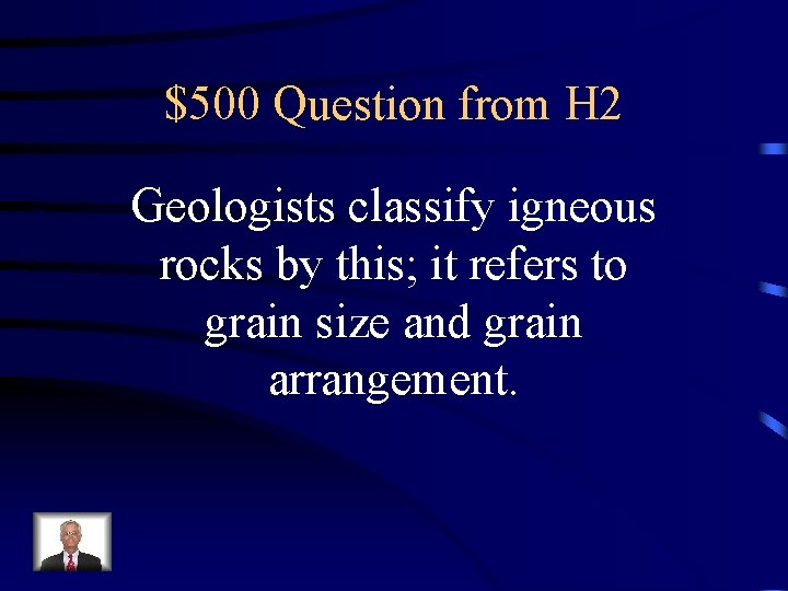 $500 Question from H 2 Geologists classify igneous rocks by this; it refers to