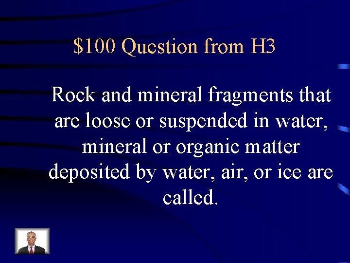 $100 Question from H 3 Rock and mineral fragments that are loose or suspended