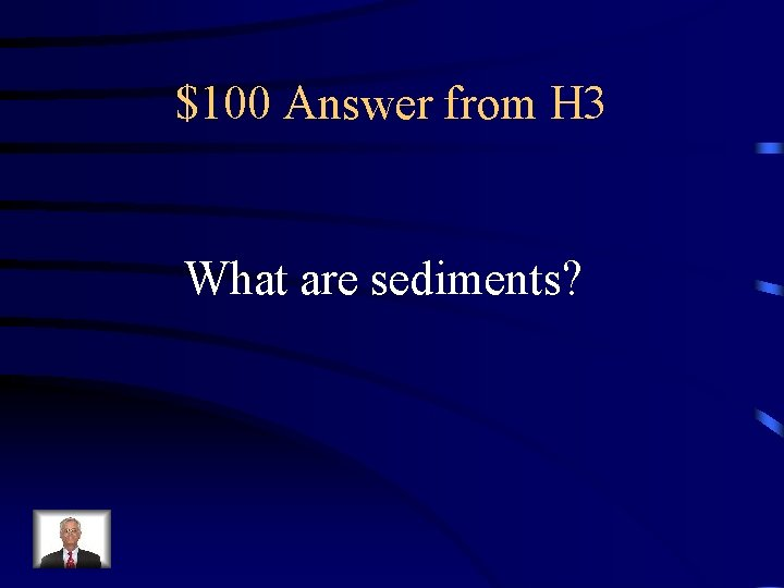 $100 Answer from H 3 What are sediments?