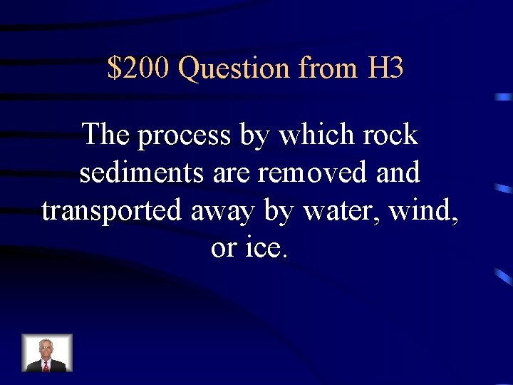 $200 Question from H 3 The process by which rock sediments are removed and