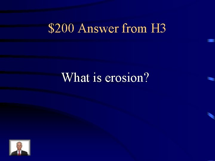 $200 Answer from H 3 What is erosion?