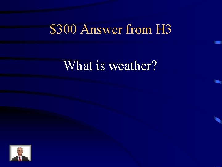$300 Answer from H 3 What is weather?