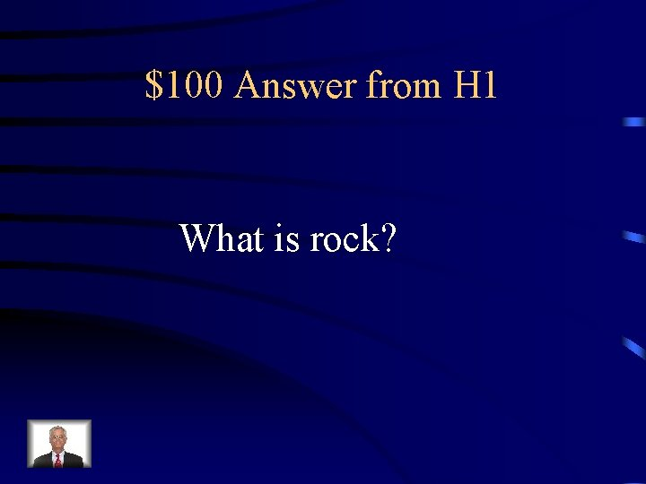$100 Answer from H 1 What is rock?