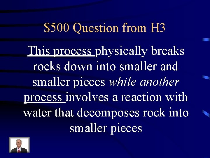 $500 Question from H 3 This process physically breaks rocks down into smaller and