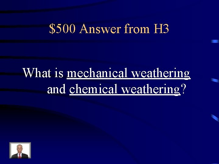 $500 Answer from H 3 What is mechanical weathering and chemical weathering?