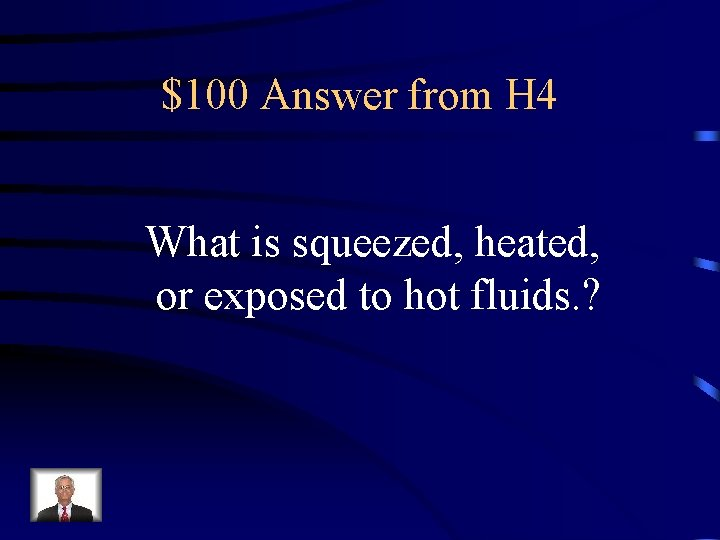 $100 Answer from H 4 What is squeezed, heated, or exposed to hot fluids.