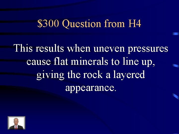 $300 Question from H 4 This results when uneven pressures cause flat minerals to