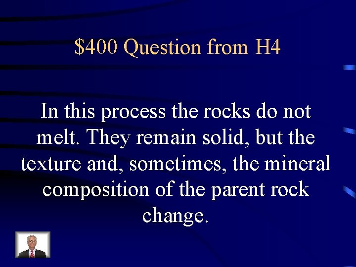 $400 Question from H 4 In this process the rocks do not melt. They